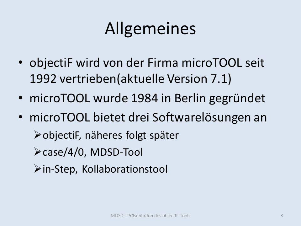 Allgemeines objectiF wird von der Firma microTOOL seit 1992 vertrieben(aktuelle Version 7.1) microTOOL wurde 1984 in Berlin gegründet microTOOL bietet drei Softwarelösungen an objectiF, näheres folgt später case/4/0, MDSD-Tool in-Step, Kollaborationstool MDSD - Präsentation des objectiF Tools3