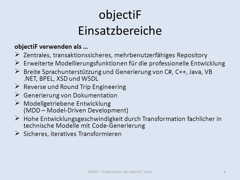 objectiF Einsatzbereiche objectiF verwenden als … Zentrales, transaktionssicheres, mehrbenutzerfähiges Repository Erweiterte Modellierungsfunktionen für die professionelle Entwicklung Breite Sprachunterstützung und Generierung von C#, C++, Java, VB.NET, BPEL, XSD und WSDL Reverse und Round Trip Engineering Generierung von Dokumentation Modellgetriebene Entwicklung (MDD – Model-Driven Development) Hohe Entwicklungsgeschwindigkeit durch Transformation fachlicher in technische Modelle mit Code-Generierung Sicheres, iteratives Transformieren MDSD - Präsentation des objectiF Tools6
