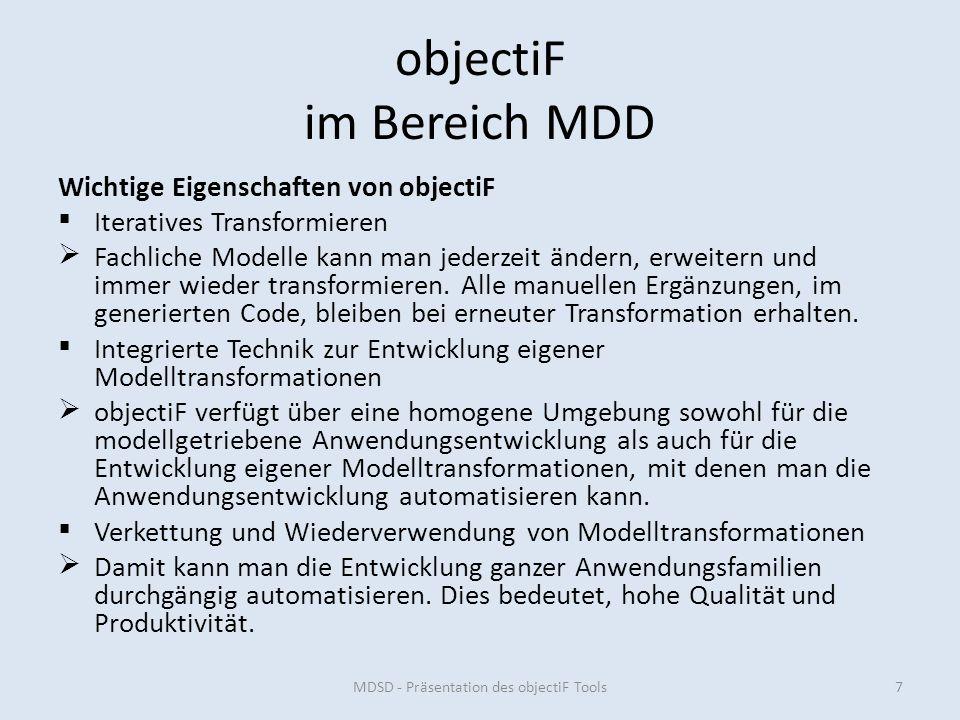 objectiF im Bereich MDD MDSD - Präsentation des objectiF Tools7 Wichtige Eigenschaften von objectiF Iteratives Transformieren Fachliche Modelle kann man jederzeit ändern, erweitern und immer wieder transformieren.