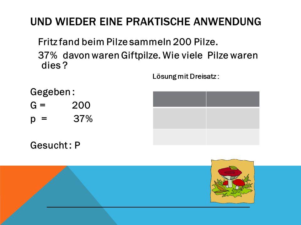 UND WIEDER EINE PRAKTISCHE ANWENDUNG Fritz fand beim Pilze sammeln 200 Pilze. 37% davon waren Giftpilze. Wie viele Pilze waren dies ? Gegeben : G = 20