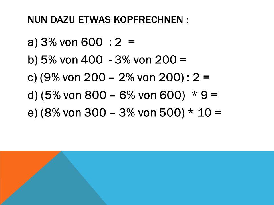 NUN DAZU ETWAS KOPFRECHNEN : a) 3% von 600 : 2 = b) 5% von 400 - 3% von 200 = c) (9% von 200 – 2% von 200) : 2 = d) (5% von 800 – 6% von 600) * 9 = e)