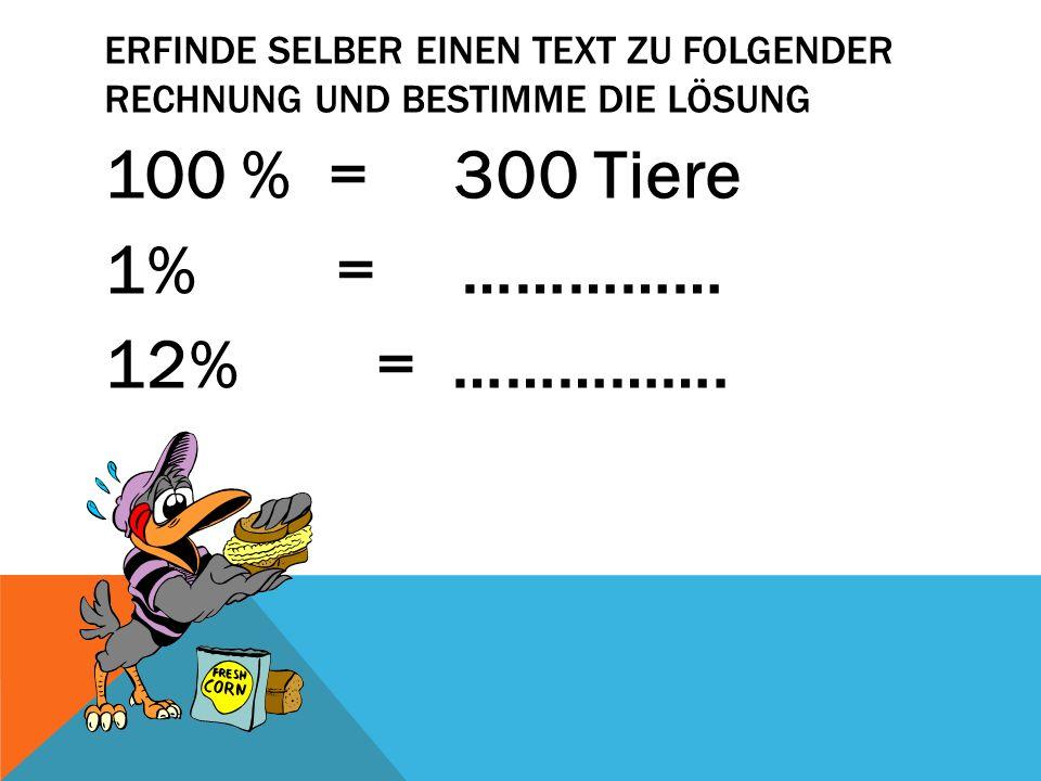 ERFINDE SELBER EINEN TEXT ZU FOLGENDER RECHNUNG UND BESTIMME DIE LÖSUNG 100 % = 300 Tiere 1% = …………… 12% = …………….