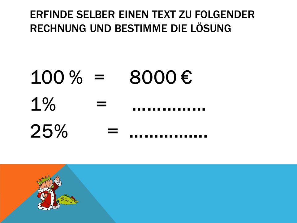 ERFINDE SELBER EINEN TEXT ZU FOLGENDER RECHNUNG UND BESTIMME DIE LÖSUNG 100 % = 8000 1% = …………… 25% = …………….