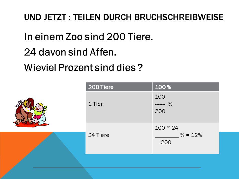 UND JETZT : TEILEN DURCH BRUCHSCHREIBWEISE In einem Zoo sind 200 Tiere. 24 davon sind Affen. Wieviel Prozent sind dies ? 200 Tiere100 % 1 Tier 100 ---
