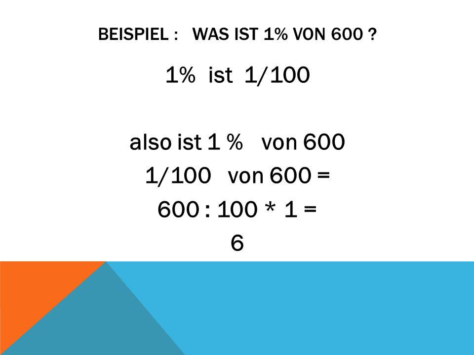 BEISPIEL : WAS IST 1% VON 600 ? 1% ist 1/100 also ist 1 % von 600 1/100 von 600 = 600 : 100 * 1 = 6
