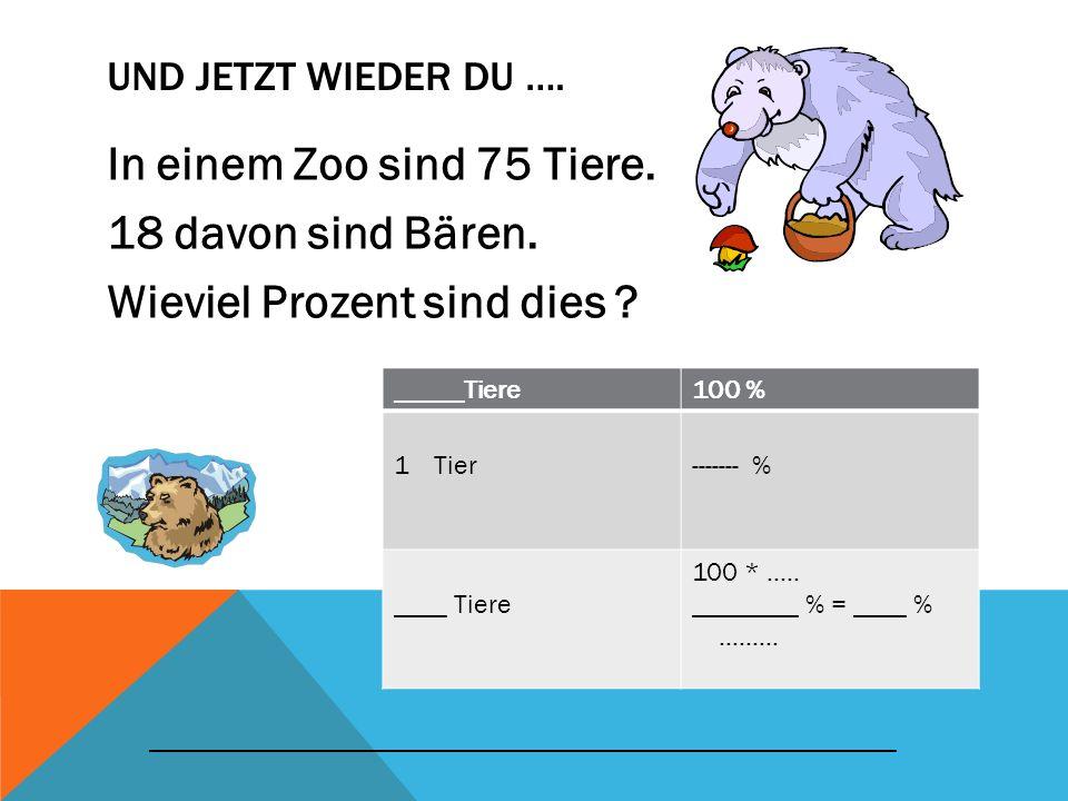 UND JETZT WIEDER DU …. In einem Zoo sind 75 Tiere. 18 davon sind Bären. Wieviel Prozent sind dies ? _____Tiere100 % 1Tier------- % ____ Tiere 100 * ….