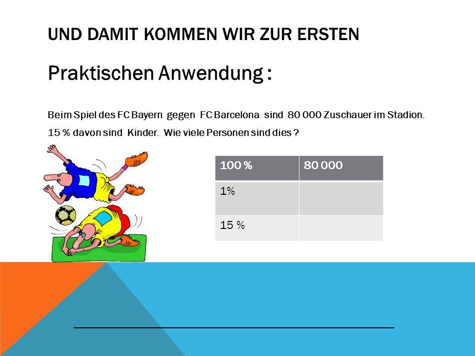 UND DAMIT KOMMEN WIR ZUR ERSTEN Praktischen Anwendung : Beim Spiel des FC Bayern gegen FC Barcelona sind 80 000 Zuschauer im Stadion. 15 % davon sind