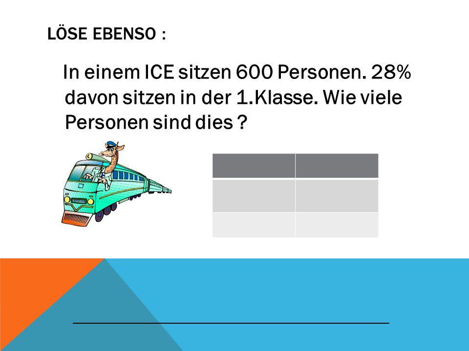 LÖSE EBENSO : In einem ICE sitzen 600 Personen. 28% davon sitzen in der 1.Klasse. Wie viele Personen sind dies ? _____________________________________