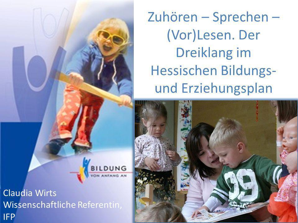 Zuhören – Sprechen – (Vor)Lesen. Der Dreiklang im Hessischen Bildungs- und Erziehungsplan Claudia Wirts Wissenschaftliche Referentin, IFP