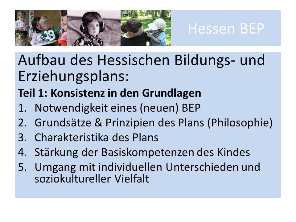 Hessen BEP Aufbau des Hessischen Bildungs- und Erziehungsplans: Teil 1: Konsistenz in den Grundlagen 1.Notwendigkeit eines (neuen) BEP 2.Grundsätze &