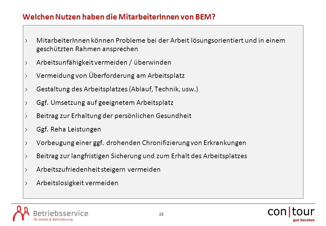 26 Welchen Nutzen haben die MitarbeiterInnen von BEM? MitarbeiterInnen können Probleme bei der Arbeit lösungsorientiert und in einem geschützten Rahme