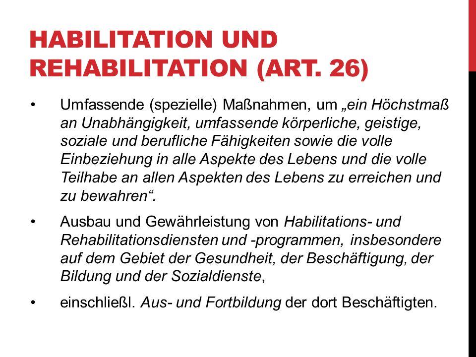 HABILITATION UND REHABILITATION (ART. 26) Umfassende (spezielle) Maßnahmen, um ein Höchstmaß an Unabhängigkeit, umfassende körperliche, geistige, sozi