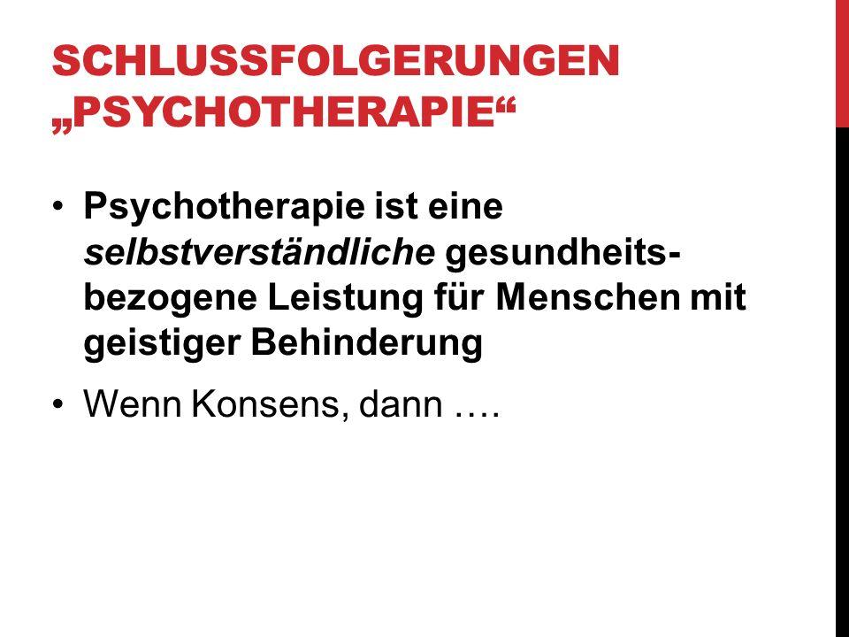 SCHLUSSFOLGERUNGEN PSYCHOTHERAPIE Psychotherapie ist eine selbstverständliche gesundheits- bezogene Leistung für Menschen mit geistiger Behinderung We