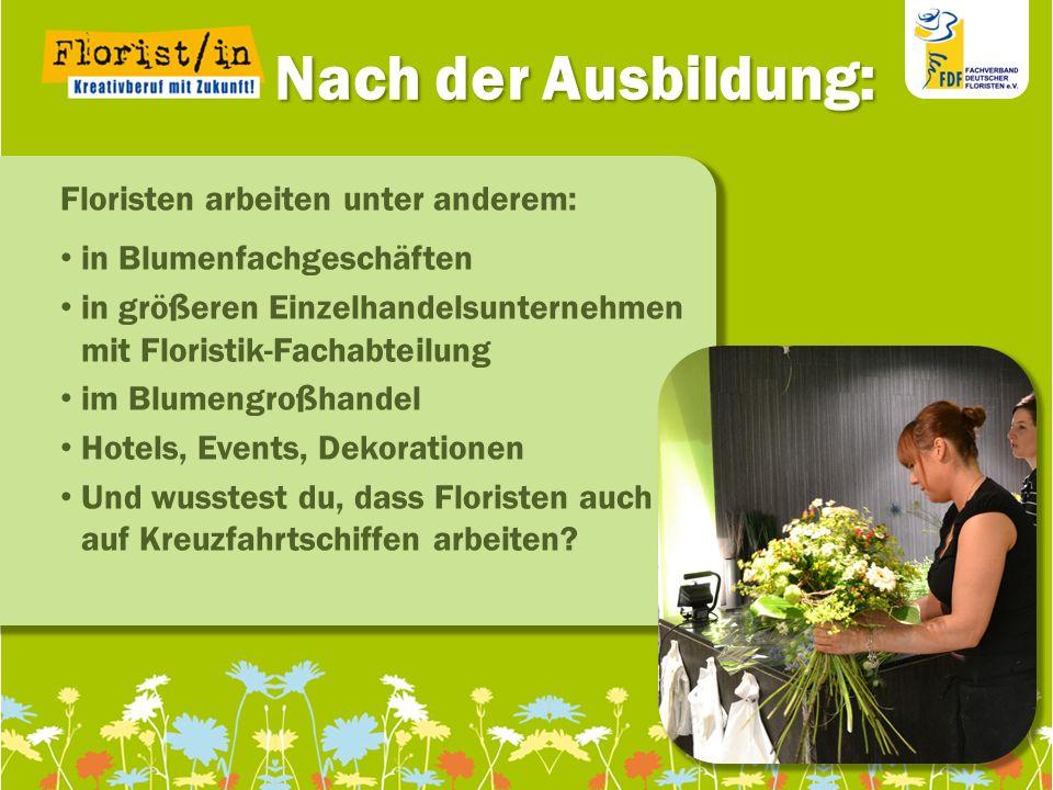 Nach der Ausbildung: Nach der Ausbildung: Floristen arbeiten unter anderem: in Blumenfachgeschäften in größeren Einzelhandelsunternehmen mit Floristik