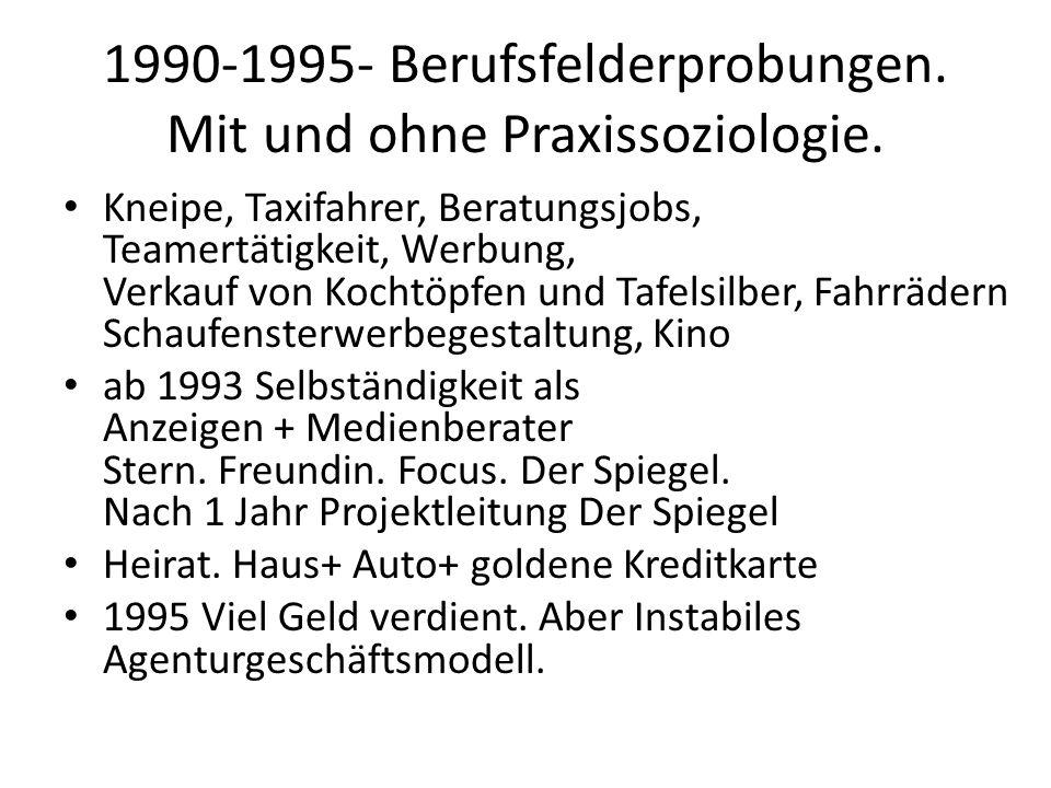 1990-1995- Berufsfelderprobungen. Mit und ohne Praxissoziologie. Kneipe, Taxifahrer, Beratungsjobs, Teamertätigkeit, Werbung, Verkauf von Kochtöpfen u
