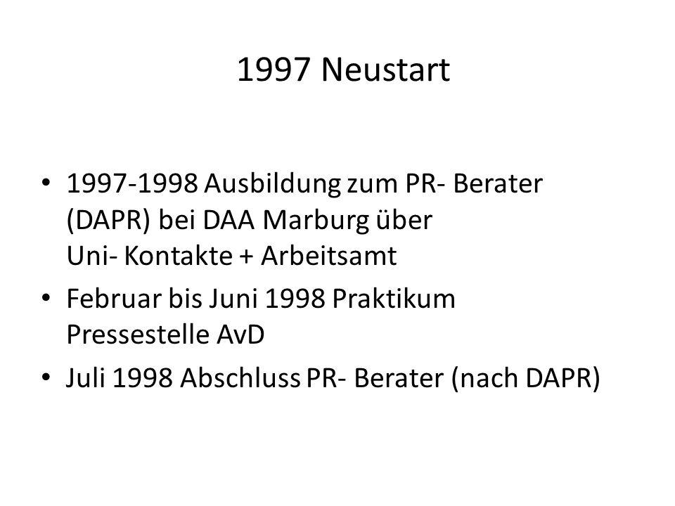 1997 Neustart 1997-1998 Ausbildung zum PR- Berater (DAPR) bei DAA Marburg über Uni- Kontakte + Arbeitsamt Februar bis Juni 1998 Praktikum Pressestelle