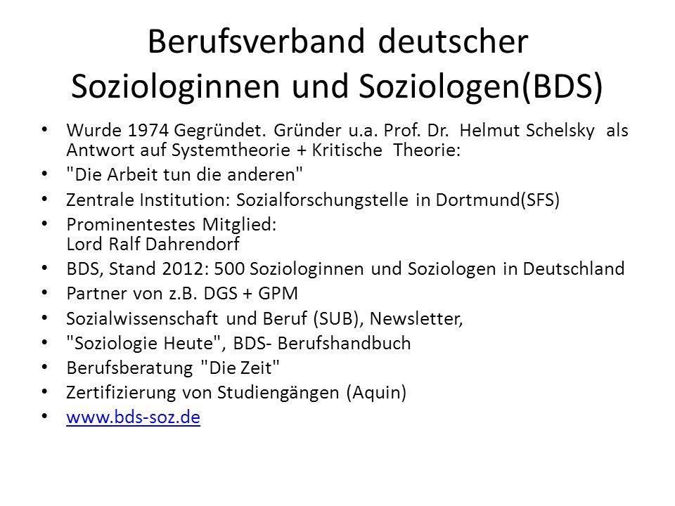 Berufsverband deutscher Soziologinnen und Soziologen(BDS) Wurde 1974 Gegründet. Gründer u.a. Prof. Dr. Helmut Schelsky als Antwort auf Systemtheorie +