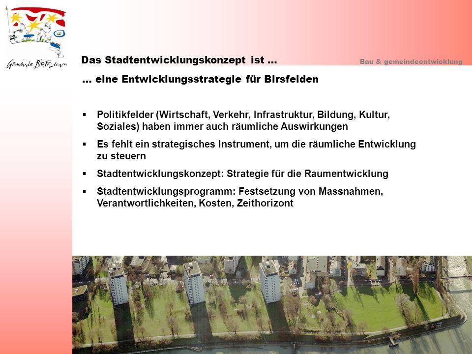 Das Stadtentwicklungskonzept ist … Bau & gemeindeentwicklung … eine Entwicklungsstrategie für Birsfelden Politikfelder (Wirtschaft, Verkehr, Infrastru