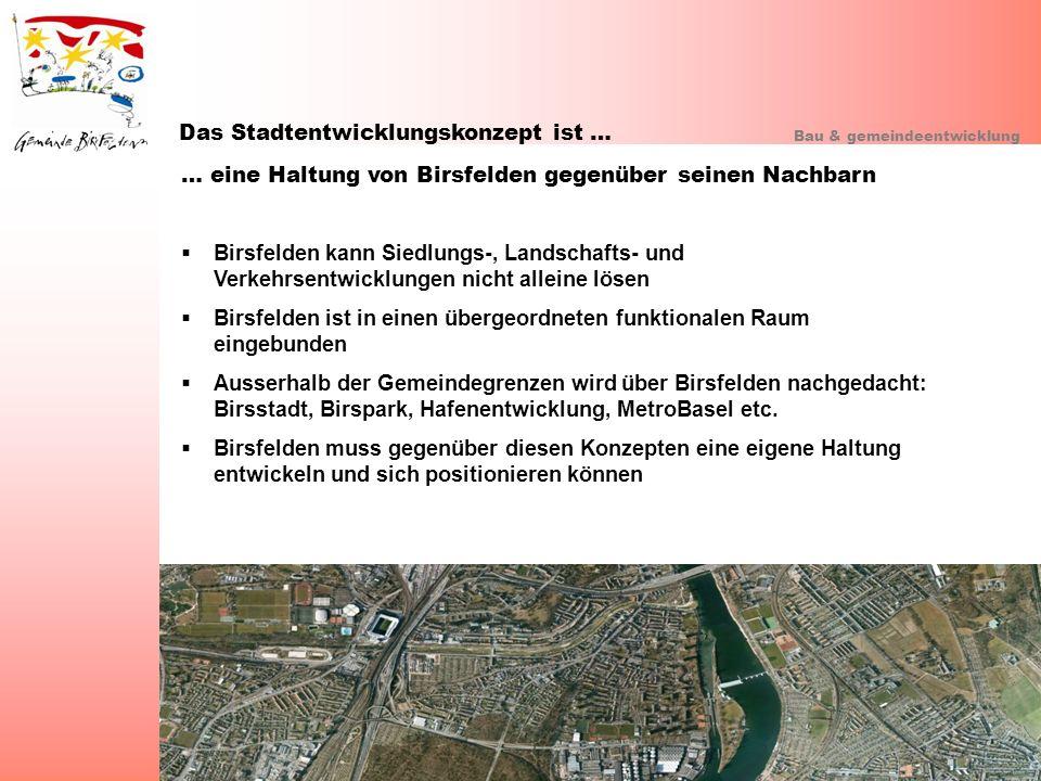 Das Stadtentwicklungskonzept ist … Bau & gemeindeentwicklung … eine Haltung von Birsfelden gegenüber seinen Nachbarn Birsfelden kann Siedlungs-, Lands