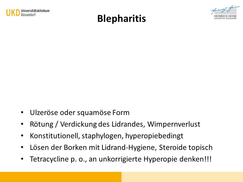 Blepharitis Ulzeröse oder squamöse Form Rötung / Verdickung des Lidrandes, Wimpernverlust Konstitutionell, staphylogen, hyperopiebedingt Lösen der Bor