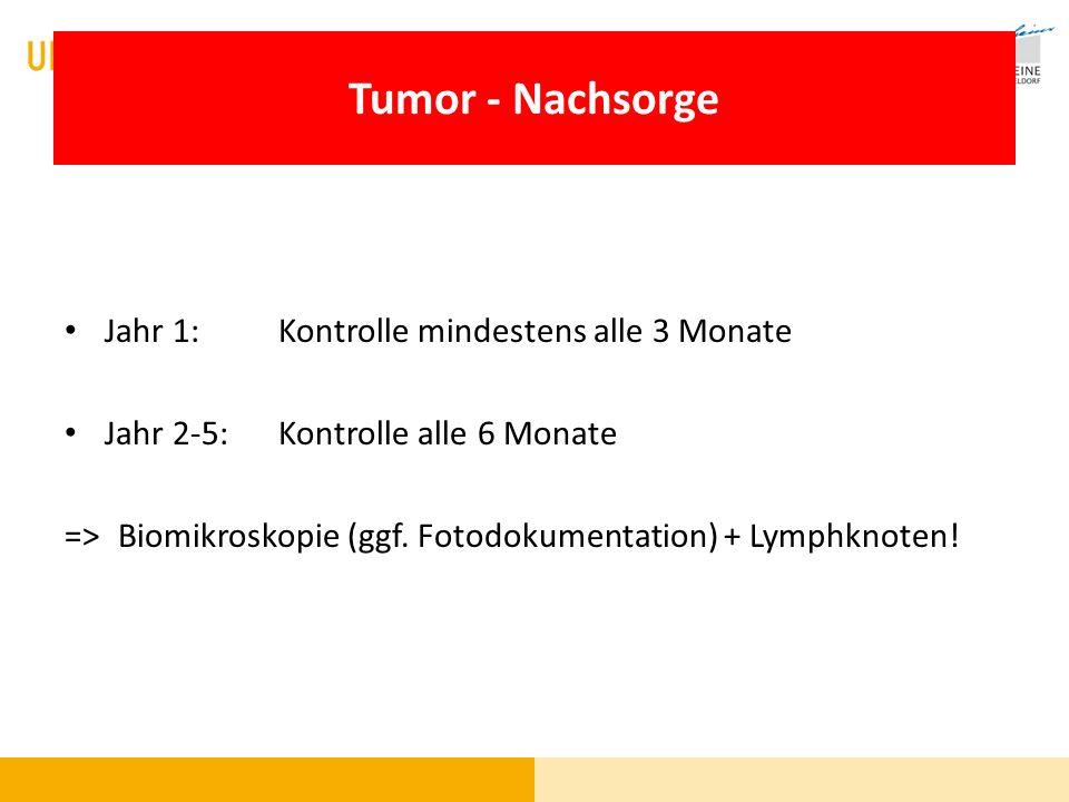 Tumor - Nachsorge Jahr 1: Kontrolle mindestens alle 3 Monate Jahr 2-5:Kontrolle alle 6 Monate =>Biomikroskopie (ggf. Fotodokumentation) + Lymphknoten!