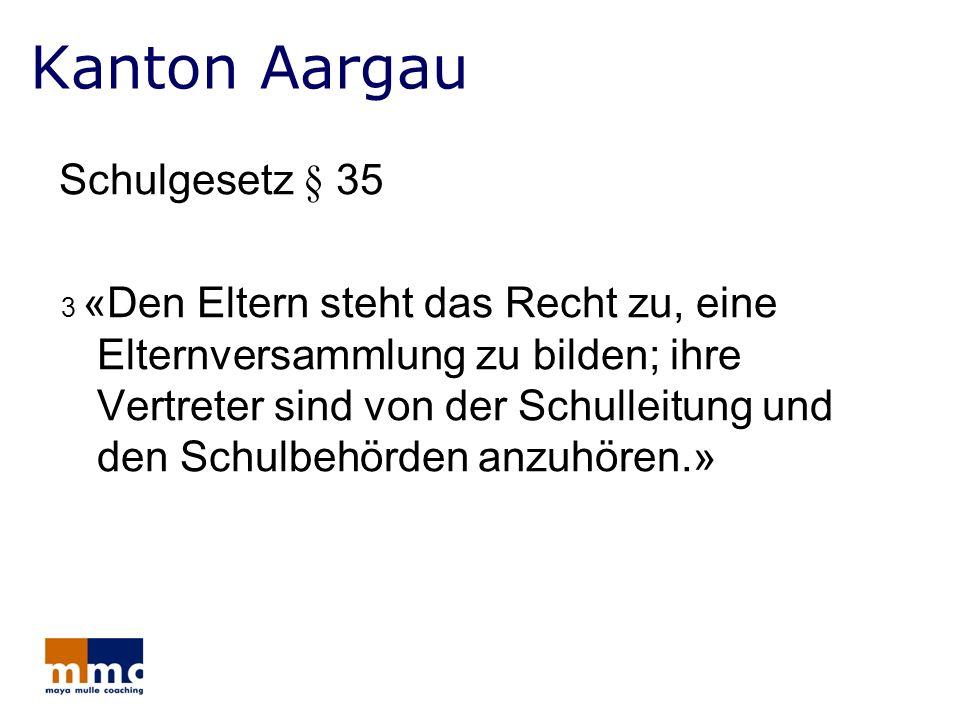 Kanton Aargau Schulgesetz § 35 3 «Den Eltern steht das Recht zu, eine Elternversammlung zu bilden; ihre Vertreter sind von der Schulleitung und den Sc