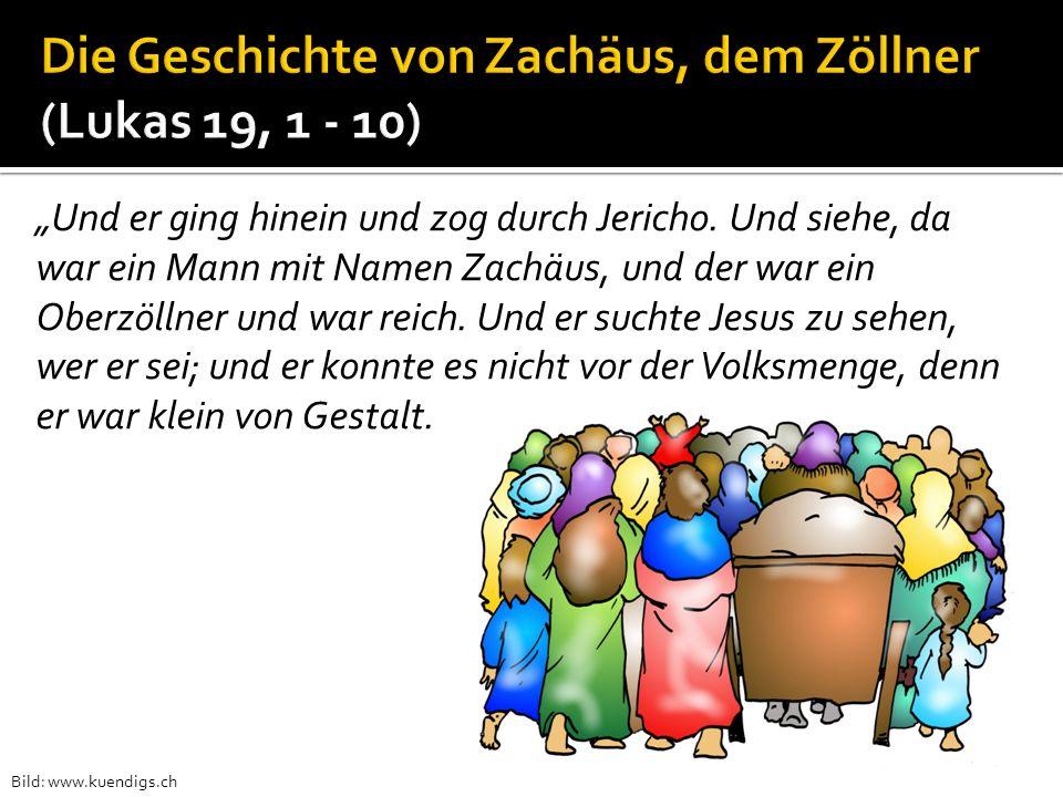 Und er ging hinein und zog durch Jericho. Und siehe, da war ein Mann mit Namen Zachäus, und der war ein Oberzöllner und war reich. Und er suchte Jesus