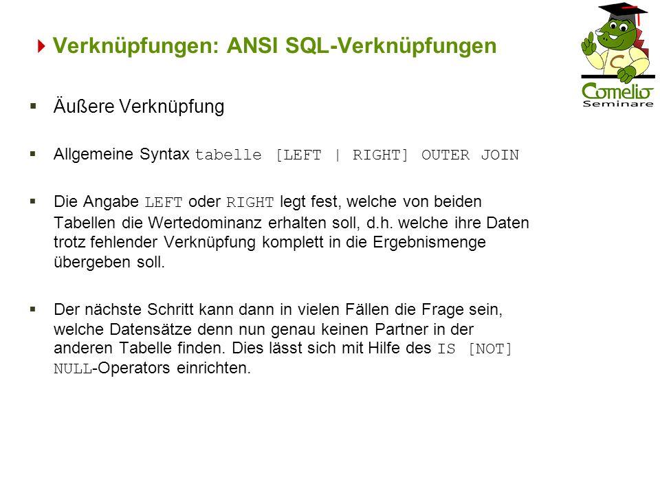 Verknüpfungen: ANSI SQL-Verknüpfungen Äußere Verknüpfung Allgemeine Syntax tabelle [LEFT | RIGHT] OUTER JOIN Die Angabe LEFT oder RIGHT legt fest, wel