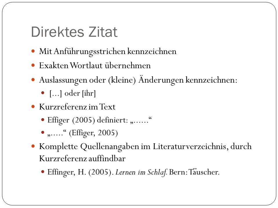 Direktes Zitat Mit Anführungsstrichen kennzeichnen Exakten Wortlaut übernehmen Auslassungen oder (kleine) Änderungen kennzeichnen: [...] oder [ihr] Kurzreferenz im Text Effiger (2005) definiert:...........