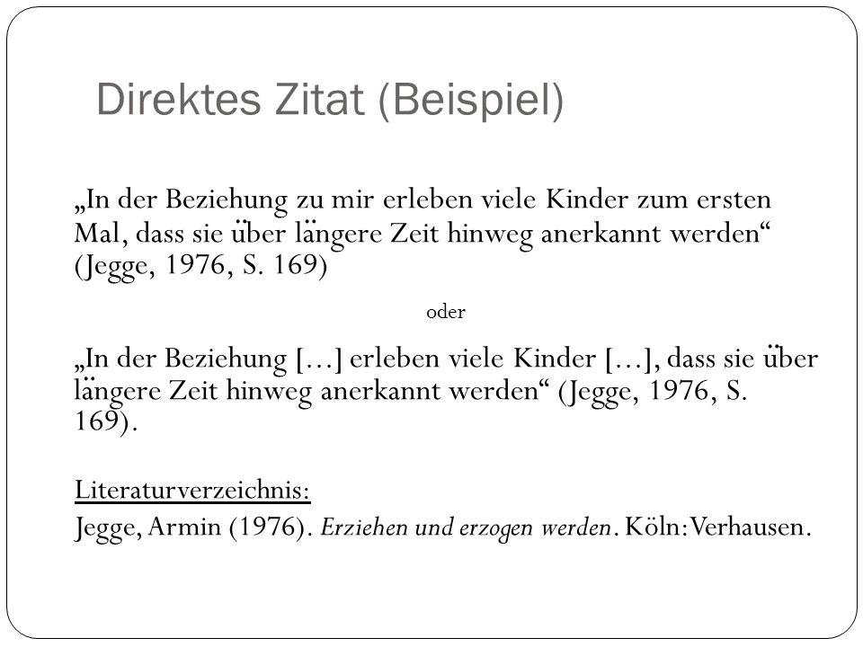 Direktes Zitat (Beispiel) In der Beziehung zu mir erleben viele Kinder zum ersten Mal, dass sie u ̈ ber la ̈ ngere Zeit hinweg anerkannt werden (Jegge, 1976, S.