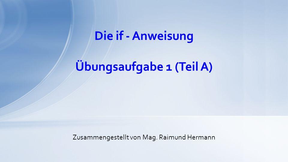 Die if - Anweisung Zusammengestellt von Mag. Raimund Hermann Übungsaufgabe 1 (Teil A)