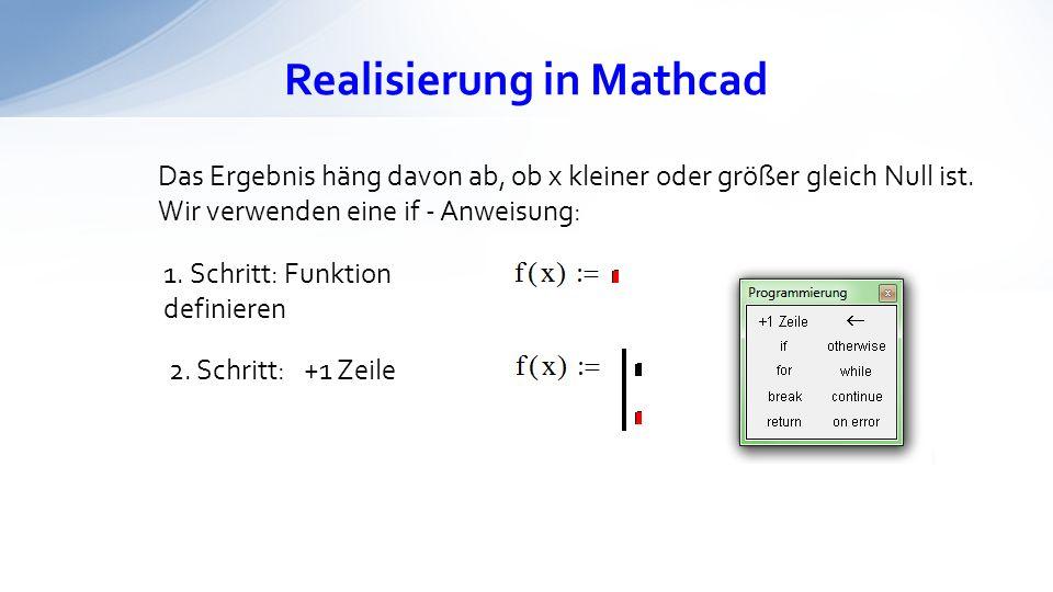 Realisierung in Mathcad Das Ergebnis häng davon ab, ob x kleiner oder größer gleich Null ist. Wir verwenden eine if - Anweisung: 1. Schritt: Funktion