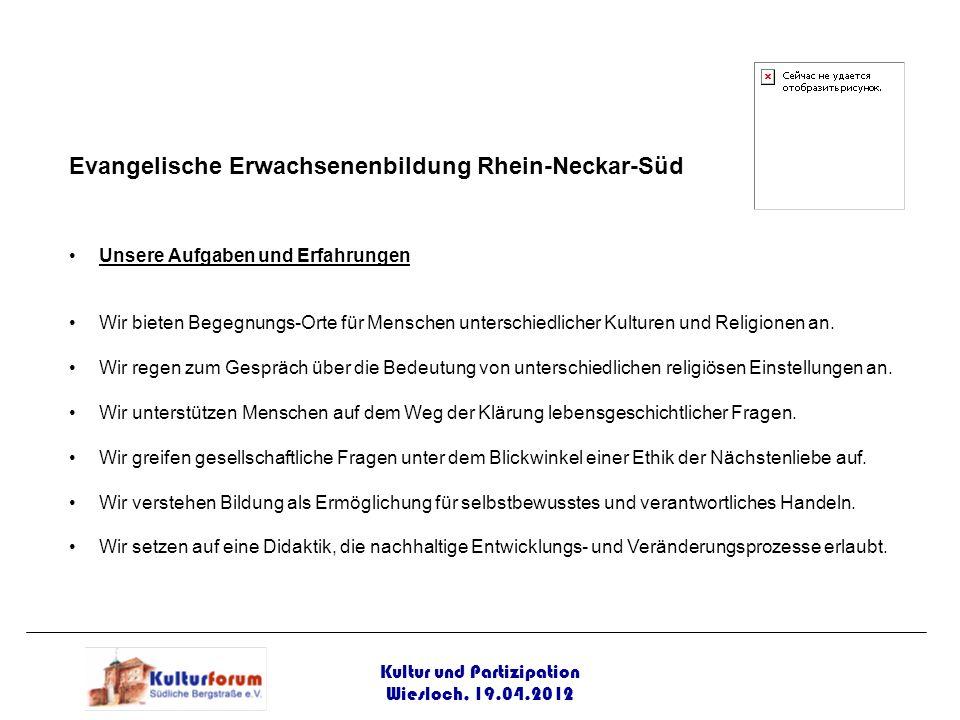 Kultur und Partizipation Wiesloch, 19.04.2012 Evangelische Erwachsenenbildung Rhein-Neckar-Süd Unsere Aufgaben und Erfahrungen Wir bieten Begegnungs-O