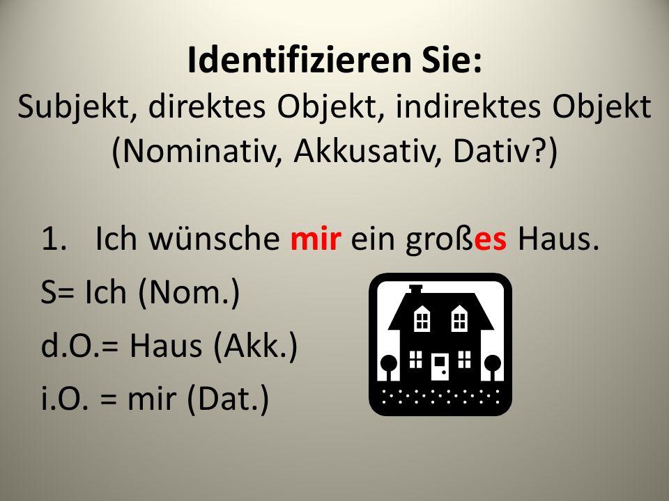 Identifizieren Sie: Subjekt, direktes Objekt, indirektes Objekt (Nominativ, Akkusativ, Dativ?) 1.Ich wünsche mir ein großes Haus.