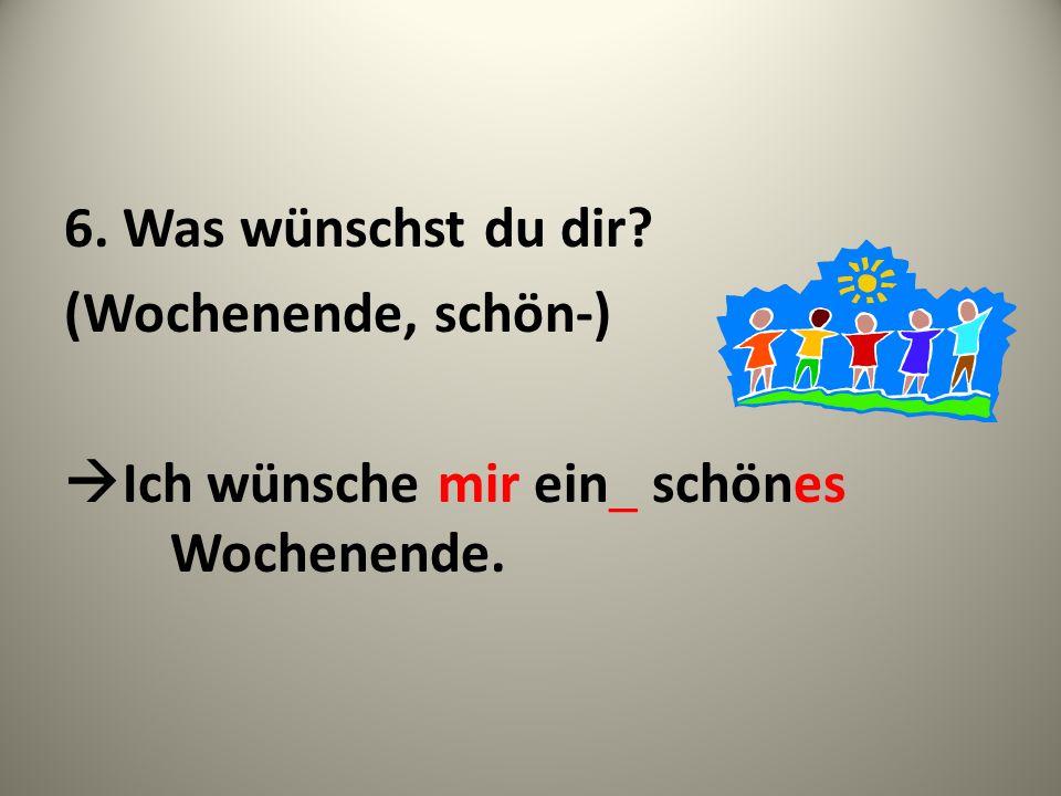 6. Was wünschst du dir? (Wochenende, schön-) Ich wünsche mir ein_ schönes Wochenende.