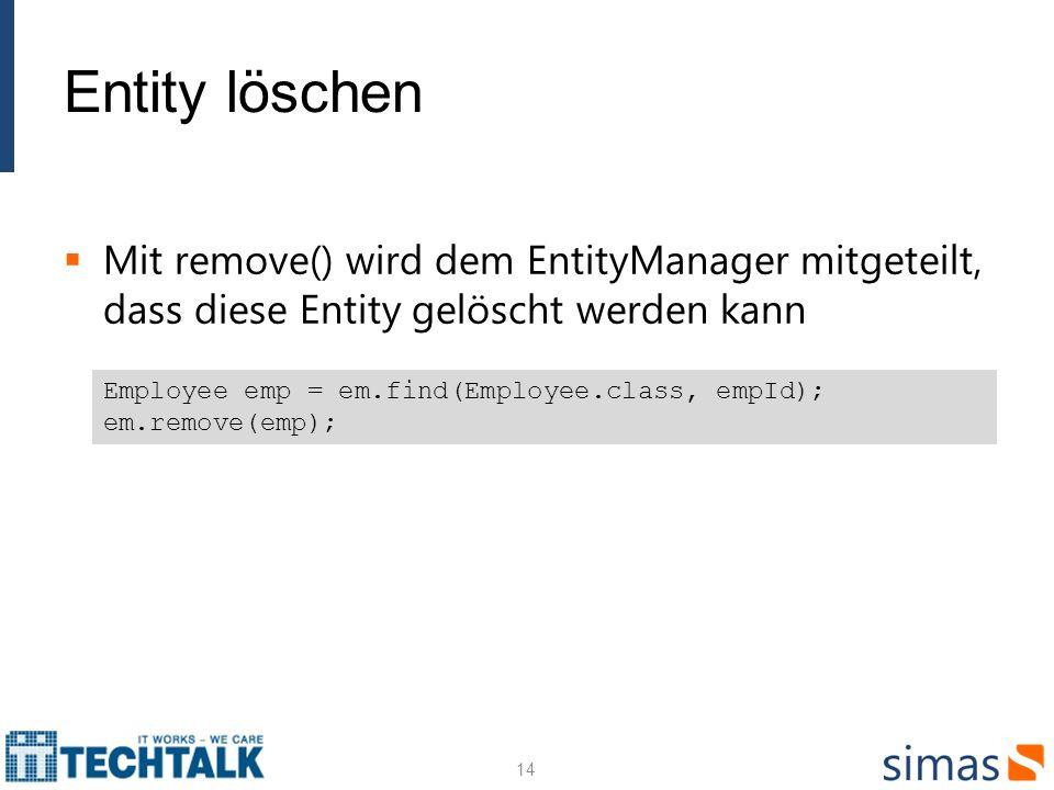 Entity löschen Mit remove() wird dem EntityManager mitgeteilt, dass diese Entity gelöscht werden kann 14 Employee emp = em.find(Employee.class, empId)
