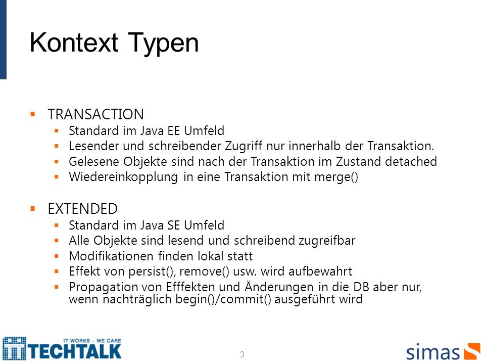 Kontext Typen TRANSACTION Standard im Java EE Umfeld Lesender und schreibender Zugriff nur innerhalb der Transaktion. Gelesene Objekte sind nach der T