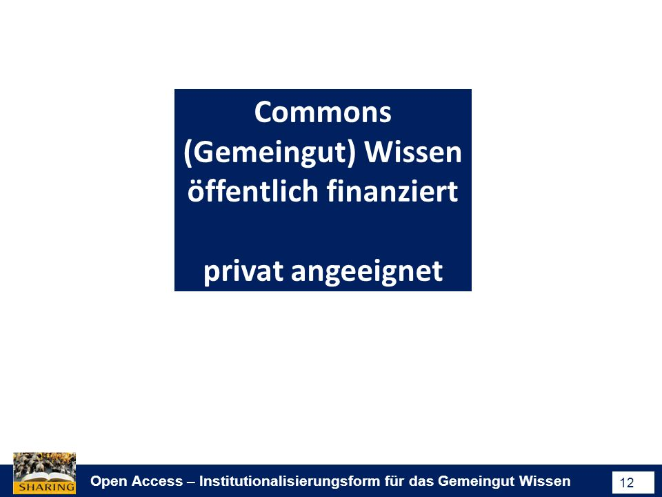 Open Access – Institutionalisierungsform für das Gemeingut Wissen 12 Commons (Gemeingut) Wissen öffentlich finanziert privat angeeignet
