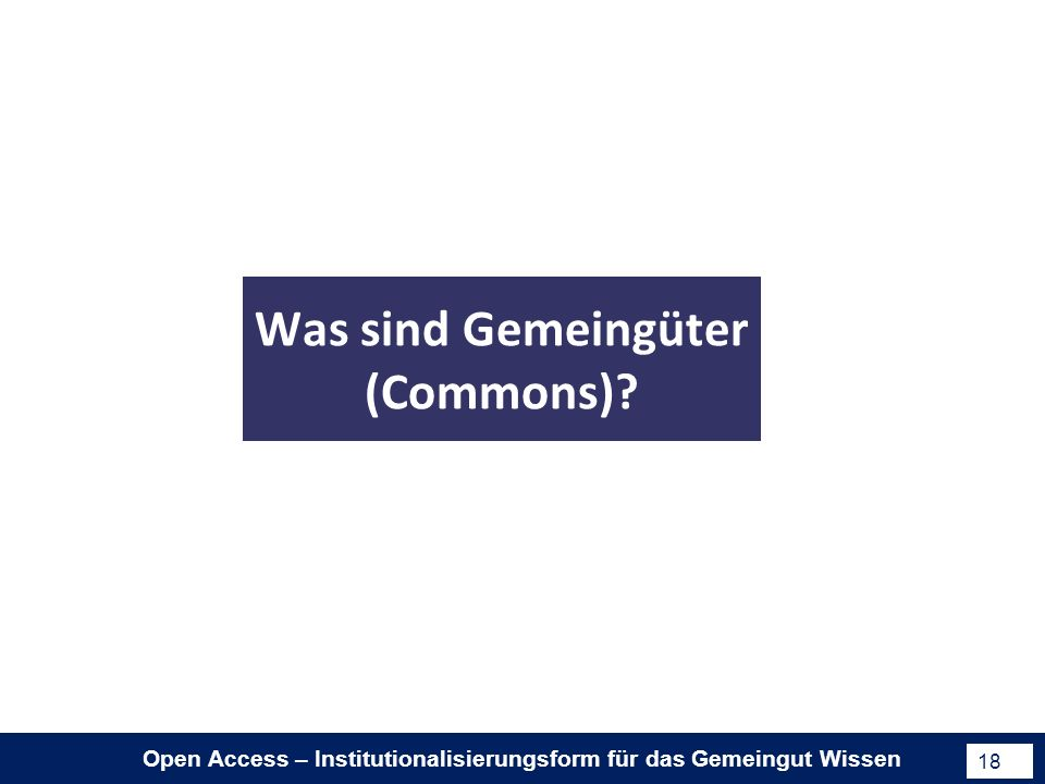 Open Access – Institutionalisierungsform für das Gemeingut Wissen 18 Was sind Gemeingüter (Commons)