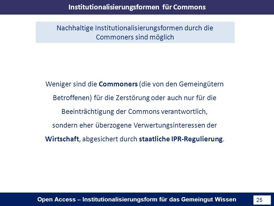 Open Access – Institutionalisierungsform für das Gemeingut Wissen 25 Nachhaltige Institutionalisierungsformen durch die Commoners sind möglich Weniger sind die Commoners (die von den Gemeingütern Betroffenen) für die Zerstörung oder auch nur für die Beeinträchtigung der Commons verantwortlich, sondern eher überzogene Verwertungsinteressen der Wirtschaft, abgesichert durch staatliche IPR-Regulierung.