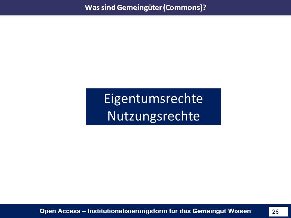 Open Access – Institutionalisierungsform für das Gemeingut Wissen 26 Eigentumsrechte Nutzungsrechte Was sind Gemeingüter (Commons)