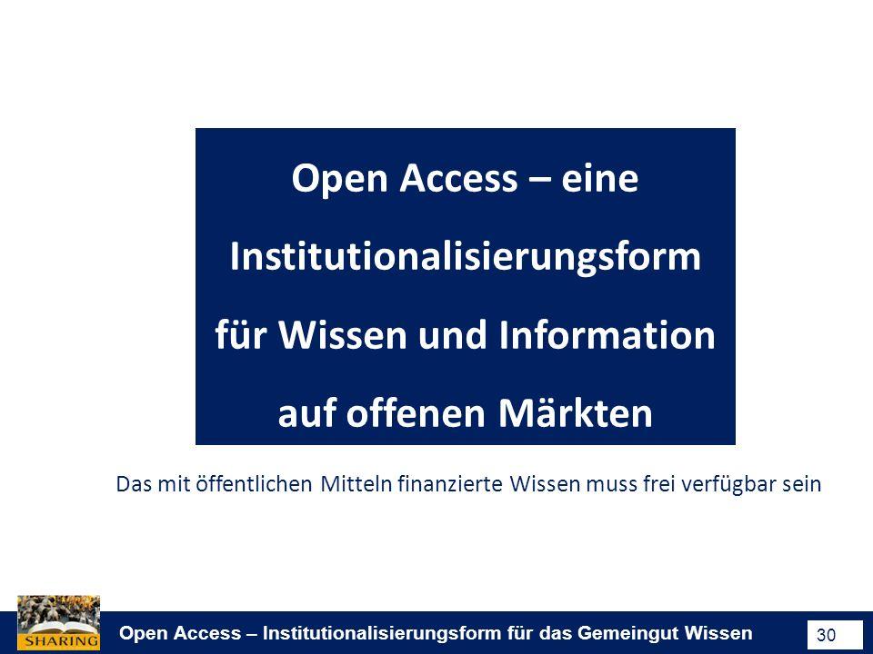 Open Access – Institutionalisierungsform für das Gemeingut Wissen 30 Open Access – eine Institutionalisierungsform für Wissen und Information auf offenen Märkten Das mit öffentlichen Mitteln finanzierte Wissen muss frei verfügbar sein