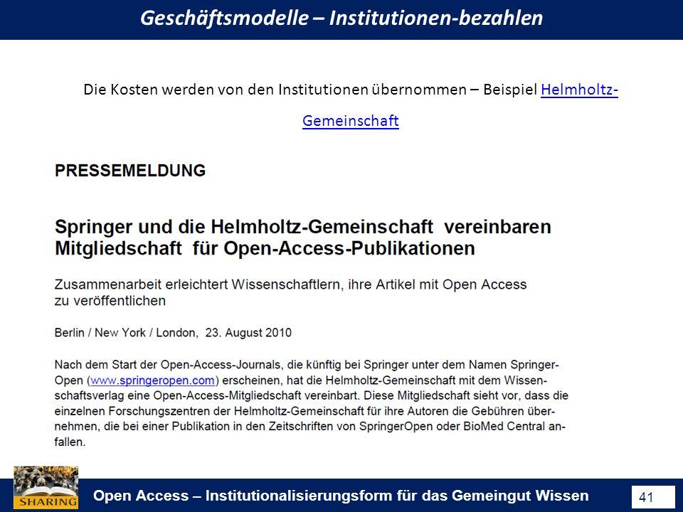 Open Access – Institutionalisierungsform für das Gemeingut Wissen 41 Geschäftsmodelle – Institutionen-bezahlen Die Kosten werden von den Institutionen übernommen – Beispiel Helmholtz- GemeinschaftHelmholtz- Gemeinschaft