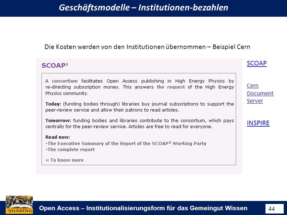 Open Access – Institutionalisierungsform für das Gemeingut Wissen 44 Geschäftsmodelle – Institutionen-bezahlen Die Kosten werden von den Institutionen übernommen – Beispiel Cern SCOAP INSPIRE Cern Document Server