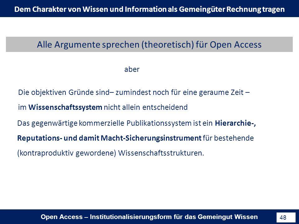Open Access – Institutionalisierungsform für das Gemeingut Wissen 48 aber Die objektiven Gründe sind– zumindest noch für eine geraume Zeit – im Wissenschaftssystem nicht allein entscheidend Das gegenwärtige kommerzielle Publikationssystem ist ein Hierarchie-, Reputations- und damit Macht-Sicherungsinstrument für bestehende (kontraproduktiv gewordene) Wissenschaftsstrukturen.