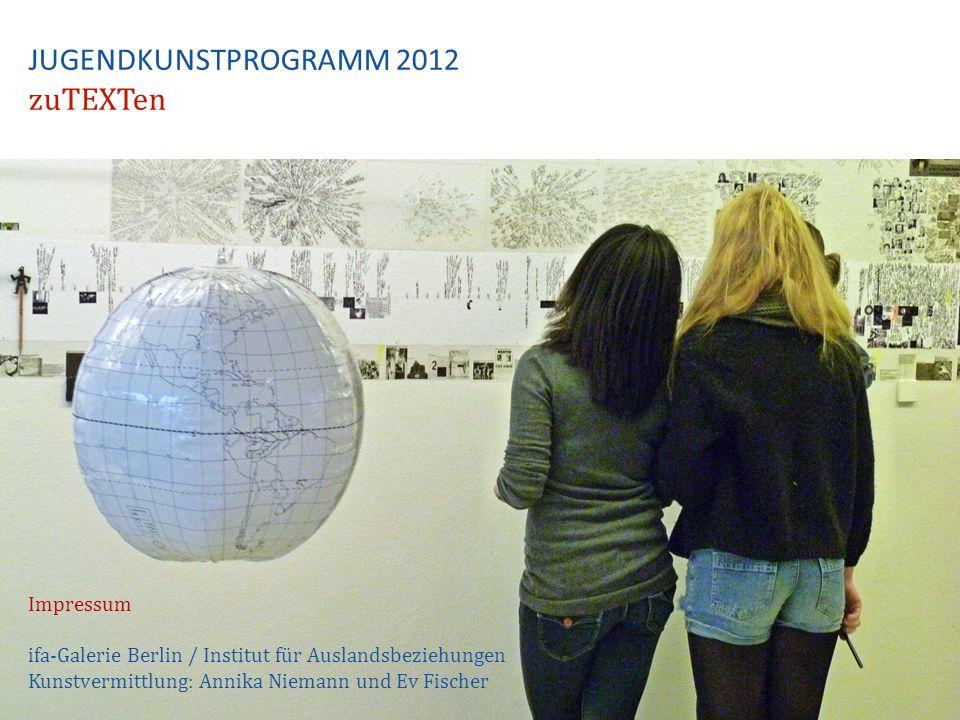 JUGENDKUNSTPROGRAMM 2012 zuTEXTen Impressum ifa-Galerie Berlin / Institut für Auslandsbeziehungen Kunstvermittlung: Annika Niemann und Ev Fischer