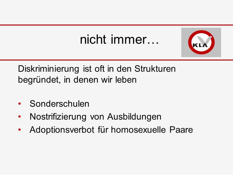 nicht immer… Diskriminierung ist oft in den Strukturen begründet, in denen wir leben Sonderschulen Nostrifizierung von Ausbildungen Adoptionsverbot für homosexuelle Paare