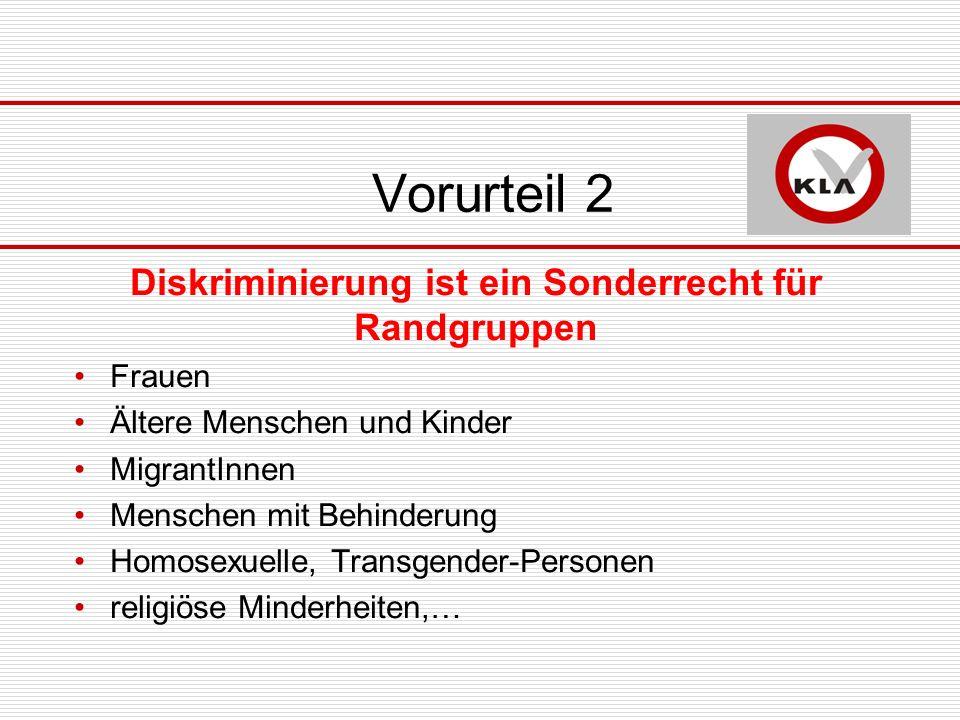 Vorurteil 2 Diskriminierung ist ein Sonderrecht für Randgruppen Frauen Ältere Menschen und Kinder MigrantInnen Menschen mit Behinderung Homosexuelle, Transgender-Personen religiöse Minderheiten,…