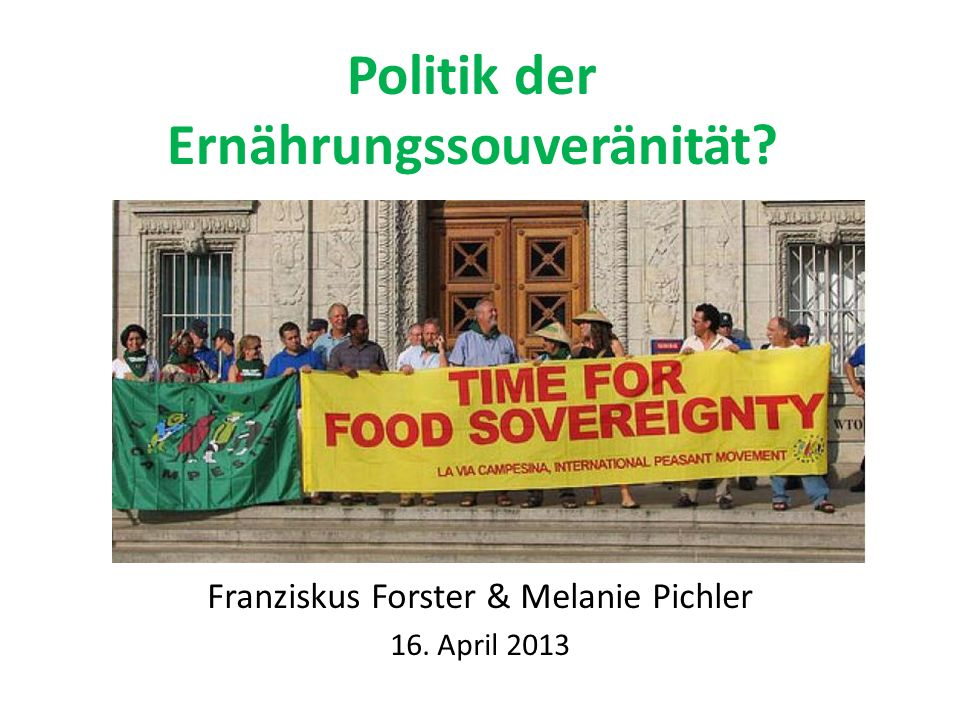 Politik der Ernährungssouveränität? Franziskus Forster & Melanie Pichler 16. April 2013