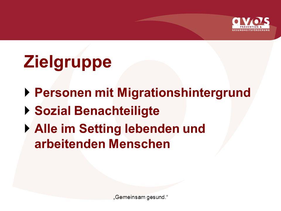 Zielgruppe Personen mit Migrationshintergrund Sozial Benachteiligte Alle im Setting lebenden und arbeitenden Menschen Gemeinsam gesund.